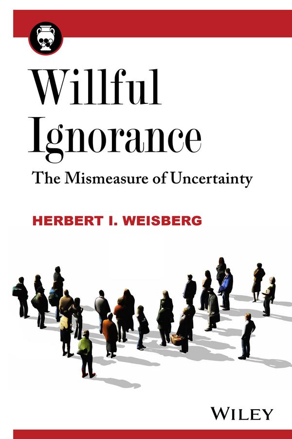 Herbert Weisberg I. Willful Ignorance. The Mismeasure of Uncertainty bender a willful creatures stories