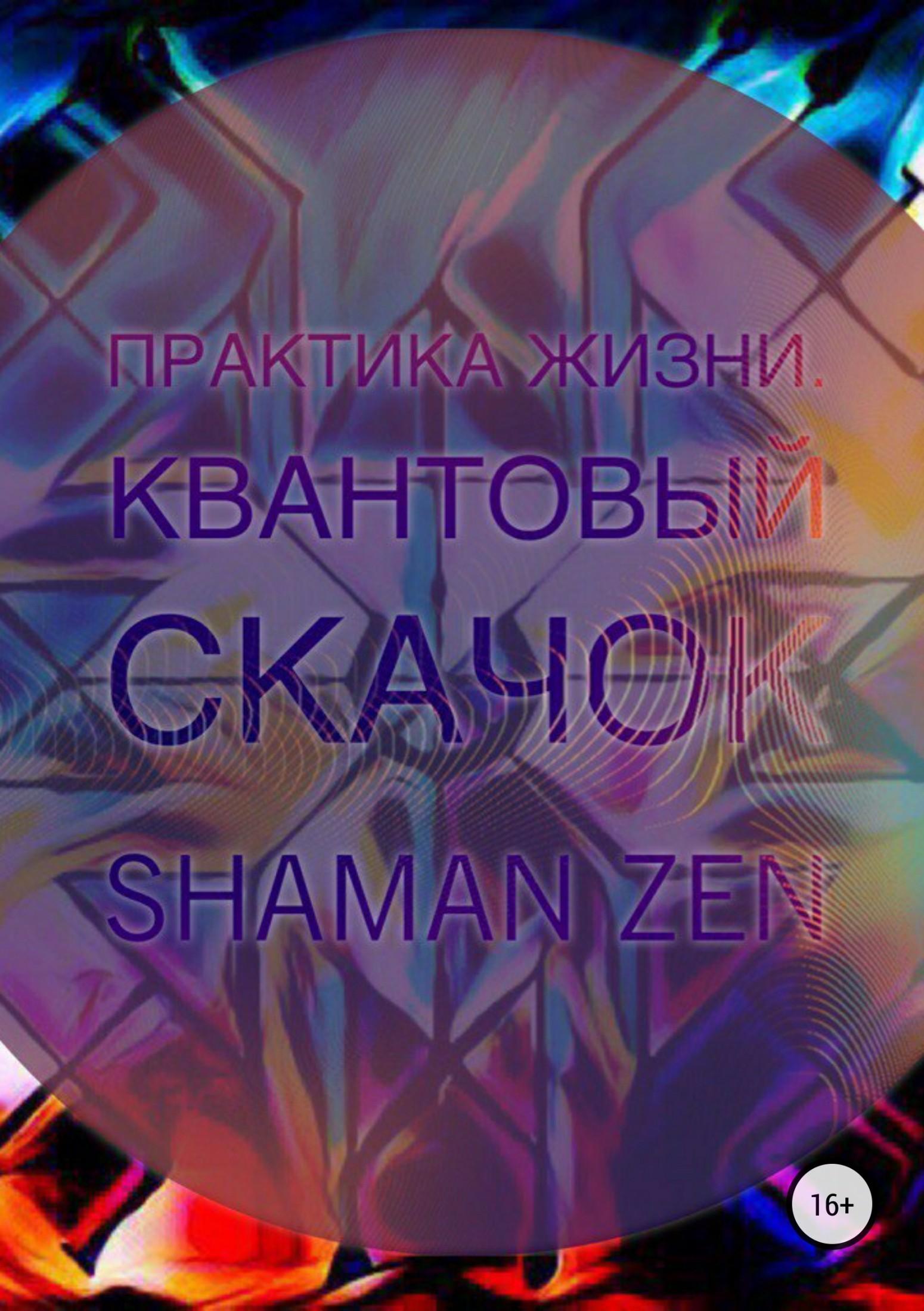 Shaman ZEN Практика Жизни. Квантовый Скачок дзен квантовый скачок от ума к не уму