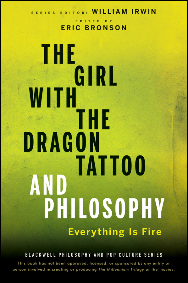 William Irwin The Girl with the Dragon Tattoo and Philosophy. Everything Is Fire the girl with the dragon tattoo and philosophy