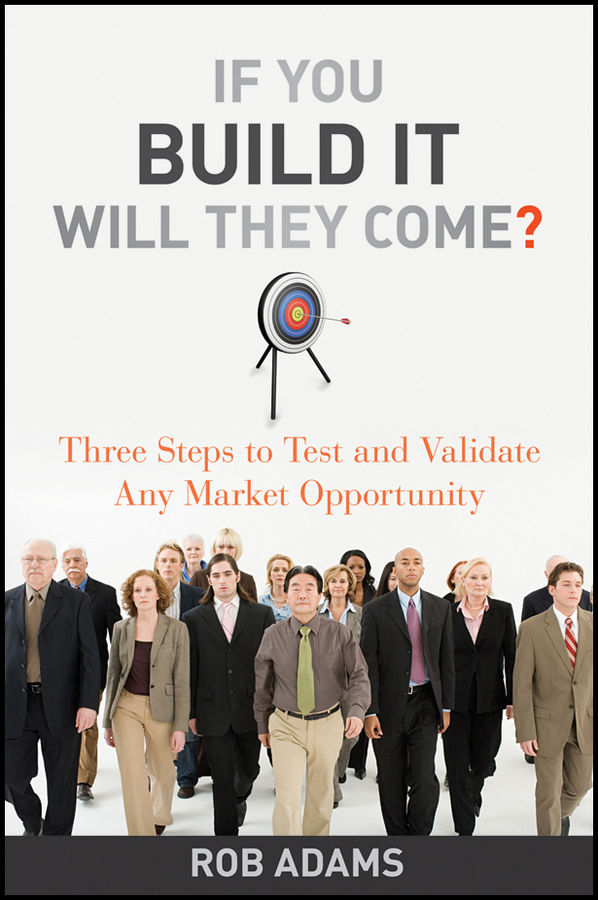 Rob Adams If You Build It Will They Come?. Three Steps to Test and Validate Any Market Opportunity