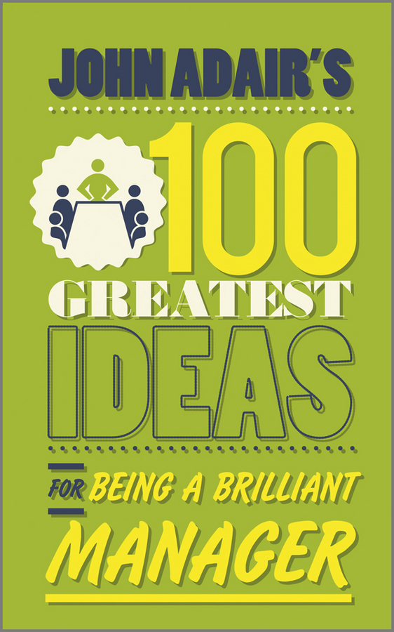 John Adair John Adair's 100 Greatest Ideas for Being a Brilliant Manager