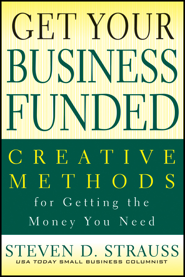Get Your Business Funded. Creative Methods for Getting the Money You Need