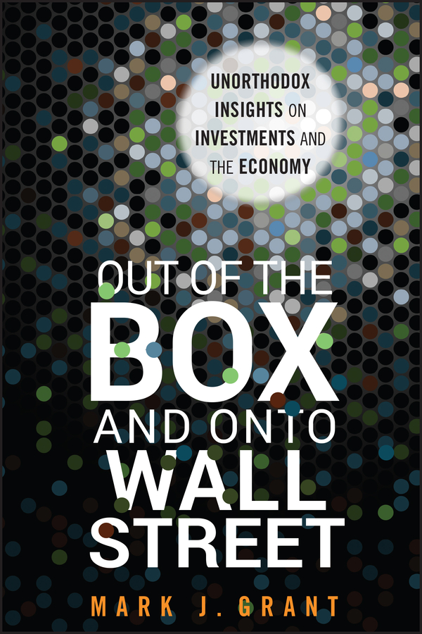 Mark Grant J. Out of the Box and onto Wall Street. Unorthodox Insights on Investments and the Economy captain e r walt the hall street shoot out