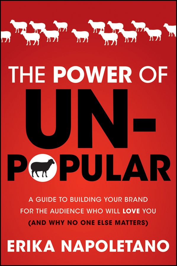 Erika Napoletano The Power of Unpopular. A Guide to Building Your Brand for the Audience Who Will Love You (and why no one else matters)