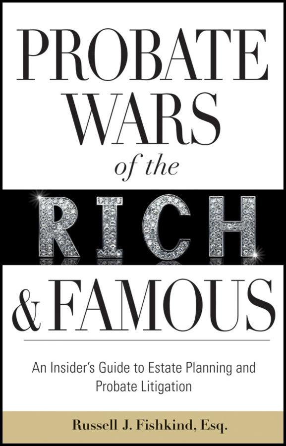 Russell Fishkind J. Probate Wars of the Rich and Famous. An Insider's Guide to Estate Planning and Probate Litigation russell fishkind j aarp probate wars of the rich and famous an insider s guide to estate and probate litigation
