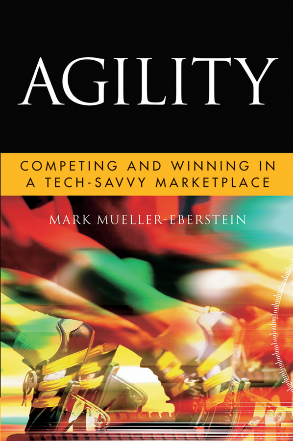Mark Mueller-Eberstein Agility. Competing and Winning in a Tech-Savvy Marketplace sam bansal technology scorecards aligning it investments with business performance isbn 9780470488485