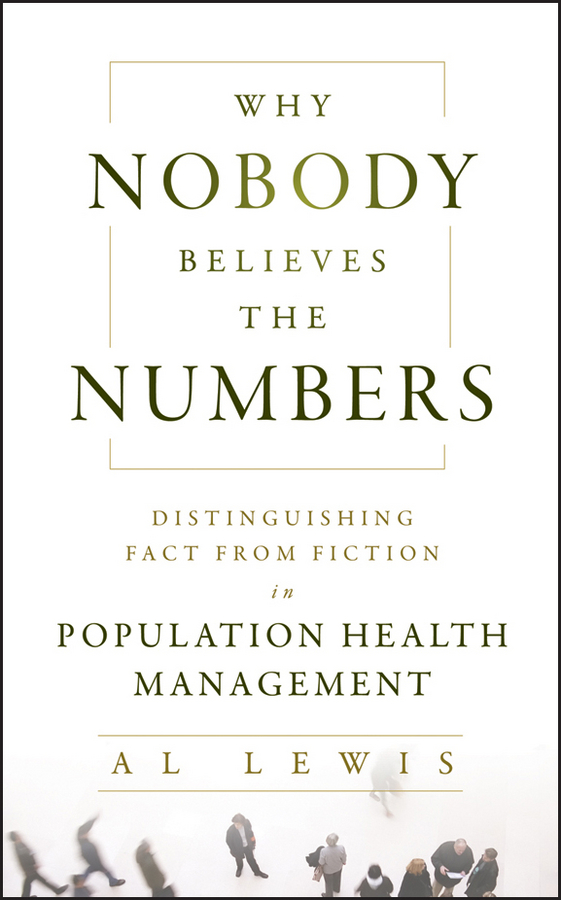 Al Lewis Why Nobody Believes the Numbers. Distinguishing Fact from Fiction in Population Health Management william brooks t playing bigger than you are how to sell big accounts even if you re david in a world of goliaths