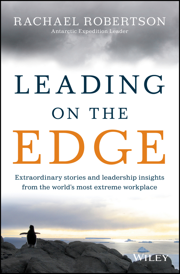 Rachael Robertson Leading on the Edge. Extraordinary Stories and Leadership Insights from The World's Most Extreme Workplace rachael robertson leading on the edge extraordinary stories and leadership insights from the world s most extreme workplace