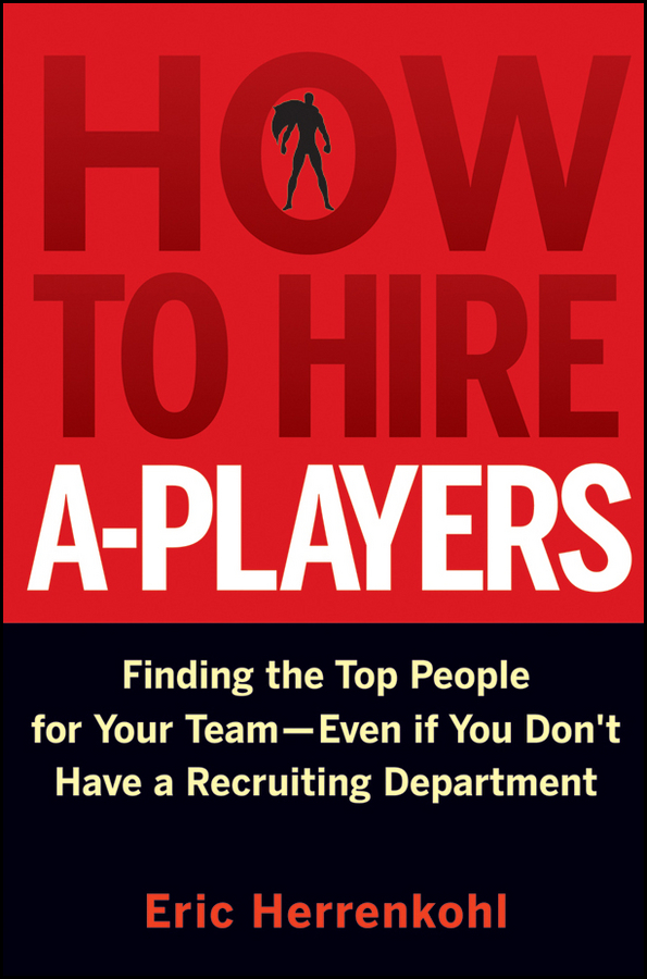 Eric Herrenkohl How to Hire A-Players. Finding the Top People for Your Team- Even If You Don't Have a Recruiting Department