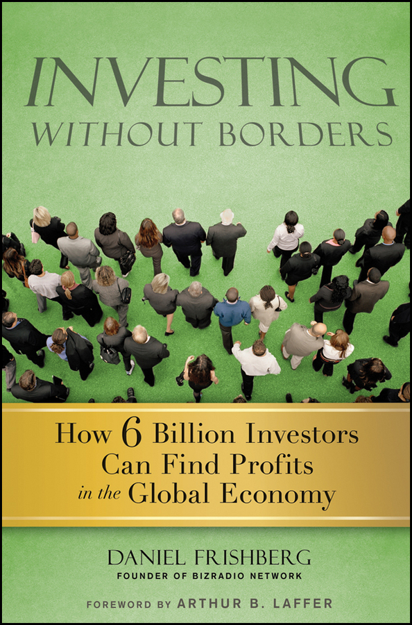 Daniel Frishberg Investing Without Borders. How Six Billion Investors Can Find Profits in the Global Economy michael burchell no excuses how you can turn any workplace into a great one