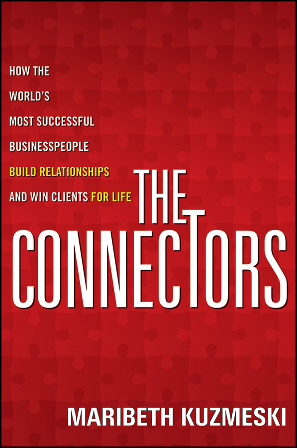 Maribeth Kuzmeski The Connectors. How the World's Most Successful Businesspeople Build Relationships and Win Clients for Life william brooks t playing bigger than you are how to sell big accounts even if you re david in a world of goliaths