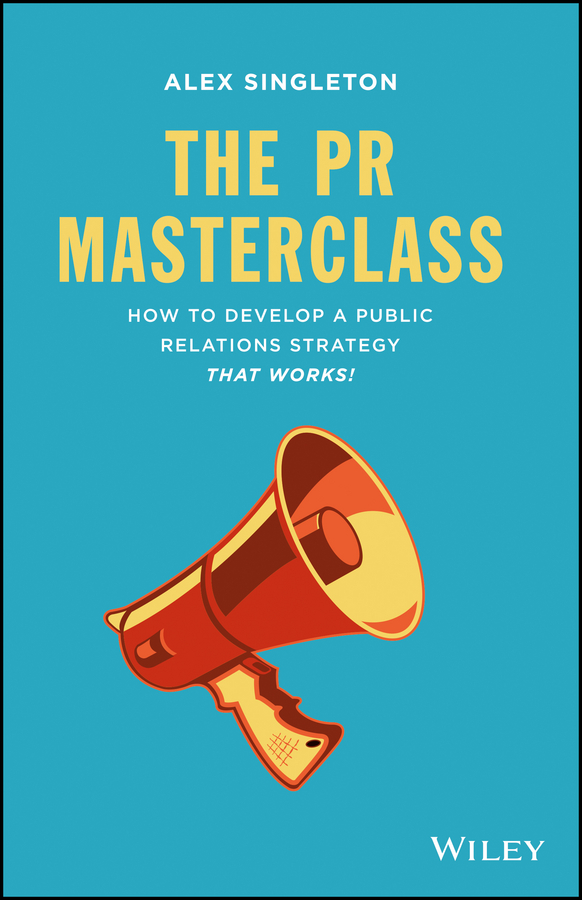 Alex Singleton The PR Masterclass. How to develop a public relations strategy that works!