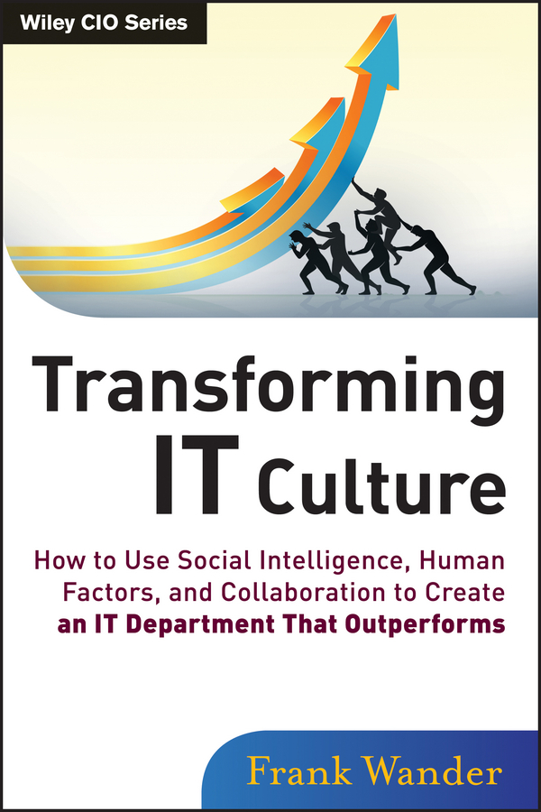 Frank Wander Transforming IT Culture. How to Use Social Intelligence, Human Factors, and Collaboration to Create an IT Department That Outperforms