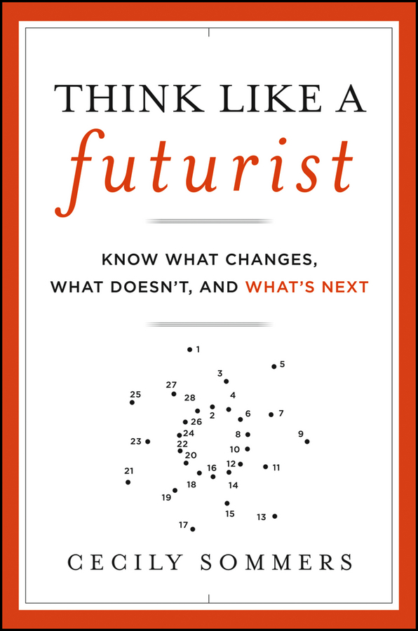 Cecily Sommers Think Like a Futurist. Know What Changes, What Doesn't, and What's Next