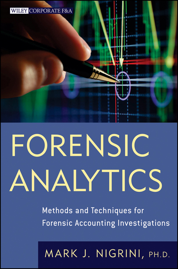 Mark Nigrini Forensic Analytics. Methods and Techniques for Forensic Accounting Investigations bart baesens fraud analytics using descriptive predictive and social network techniques a guide to data science for fraud detection