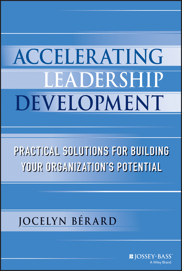 Jocelyn Berard Accelerating Leadership Development. Practical Solutions for Building Your Organization's Potential jocelyn berard accelerating leadership development practical solutions for building your organization s potential