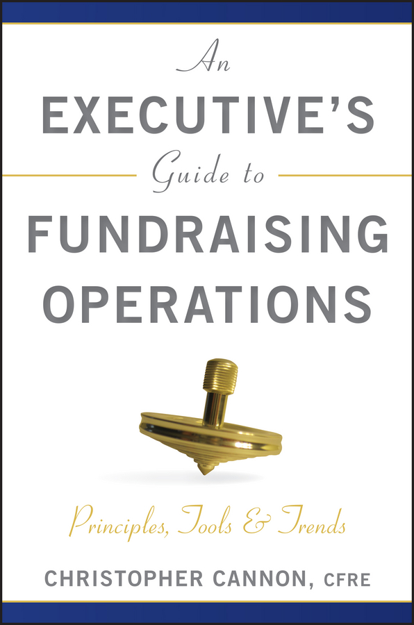Christopher Cannon M. An Executive's Guide to Fundraising Operations. Principles, Tools and Trends kirt butler c multinational finance evaluating opportunities costs and risks of operations