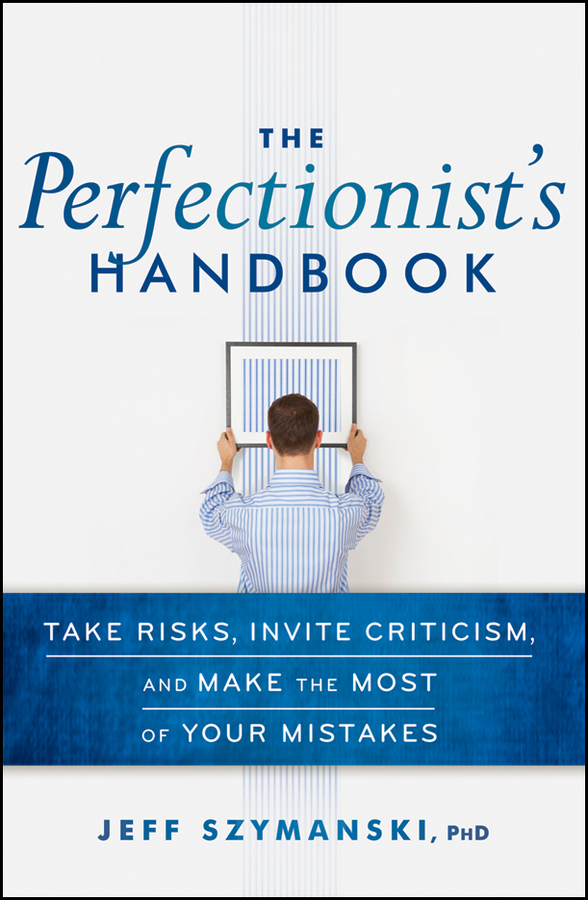 Jeff Szymanski The Perfectionist's Handbook. Take Risks, Invite Criticism, and Make the Most of Your Mistakes moore bret a handbook of clinical psychopharmacology for psychologists isbn 9781118221235