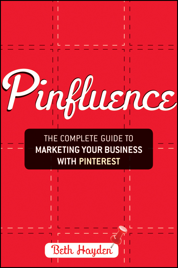 Beth Hayden Pinfluence. The Complete Guide to Marketing Your Business with Pinterest