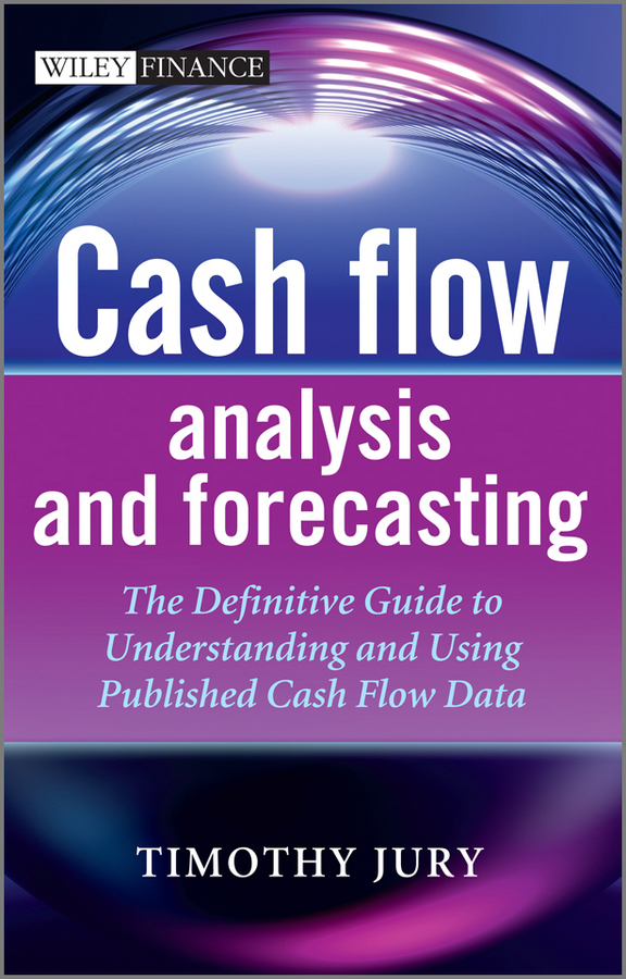 Timothy Jury Cash Flow Analysis and Forecasting. The Definitive Guide to Understanding and Using Published Cash Flow Data