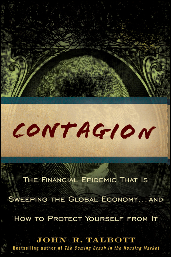John Talbott R. Contagion. The Financial Epidemic That is Sweeping the Global Economy.. and How to Protect Yourself from It john mauldin code red how to protect your savings from the coming crisis