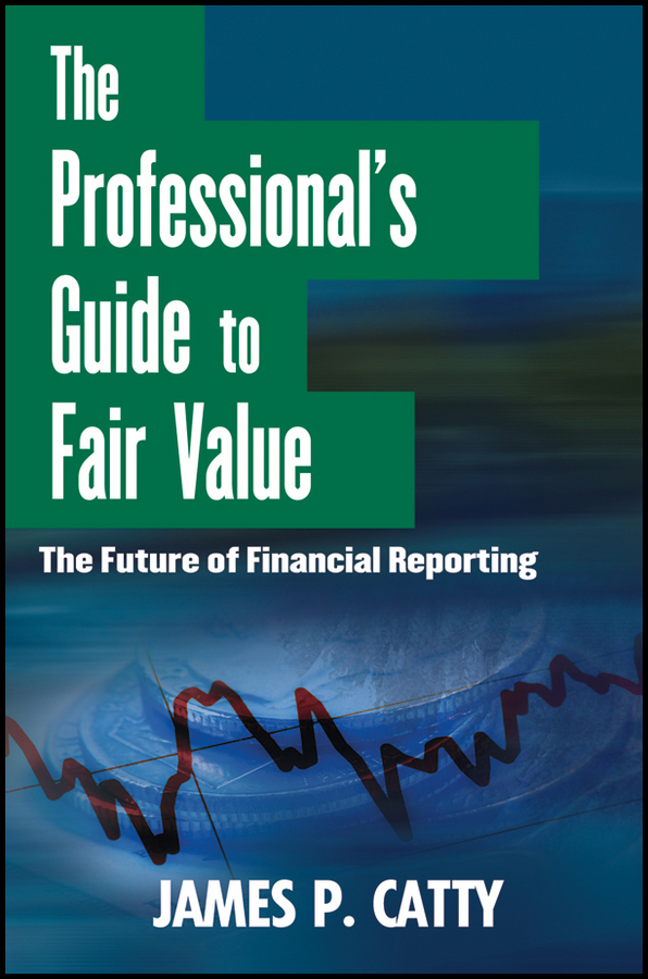 James Catty P. The Professional's Guide to Fair Value. The Future of Financial Reporting mark zyla l fair value measurement practical guidance and implementation