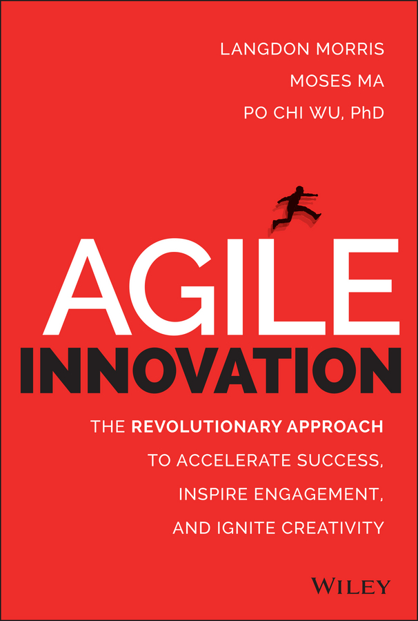 Langdon Morris Agile Innovation. The Revolutionary Approach to Accelerate Success, Inspire Engagement, and Ignite Creativity claude legrand innovative intelligence the art and practice of leading sustainable innovation in your organization