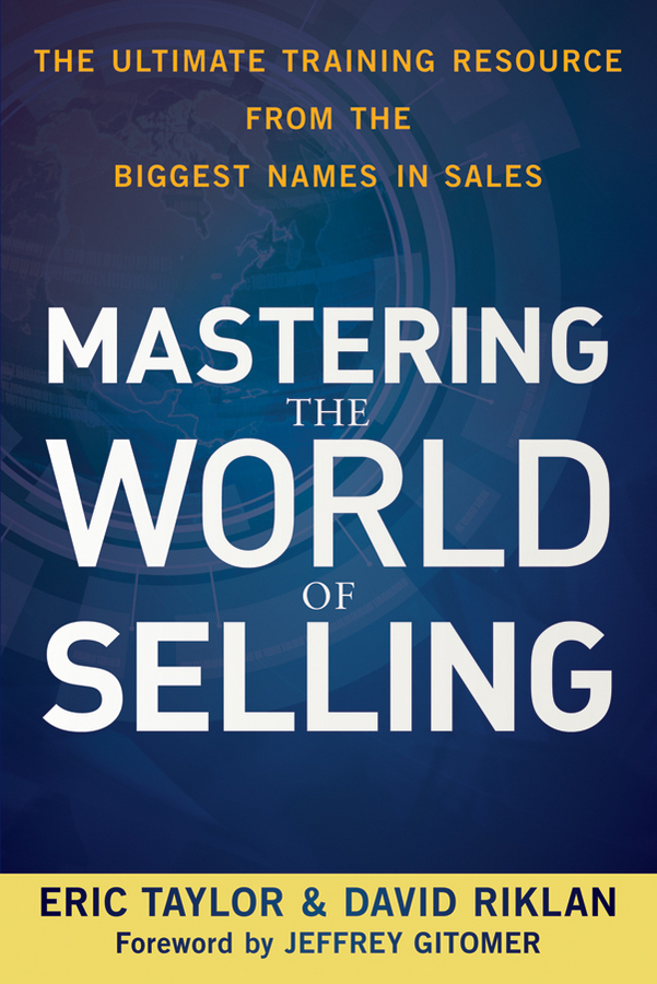 Eric Taylor Mastering the World of Selling. The Ultimate Training Resource from the Biggest Names in Sales franklincovey