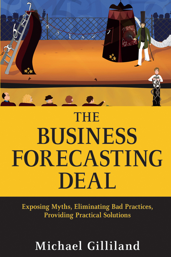 Michael Gilliland The Business Forecasting Deal. Exposing Myths, Eliminating Bad Practices, Providing Practical Solutions morlidge steve future ready how to master business forecasting