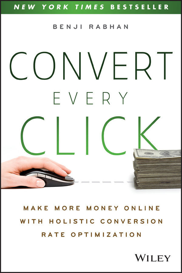 Benji Rabhan Convert Every Click. Make More Money Online with Holistic Conversion Rate Optimization