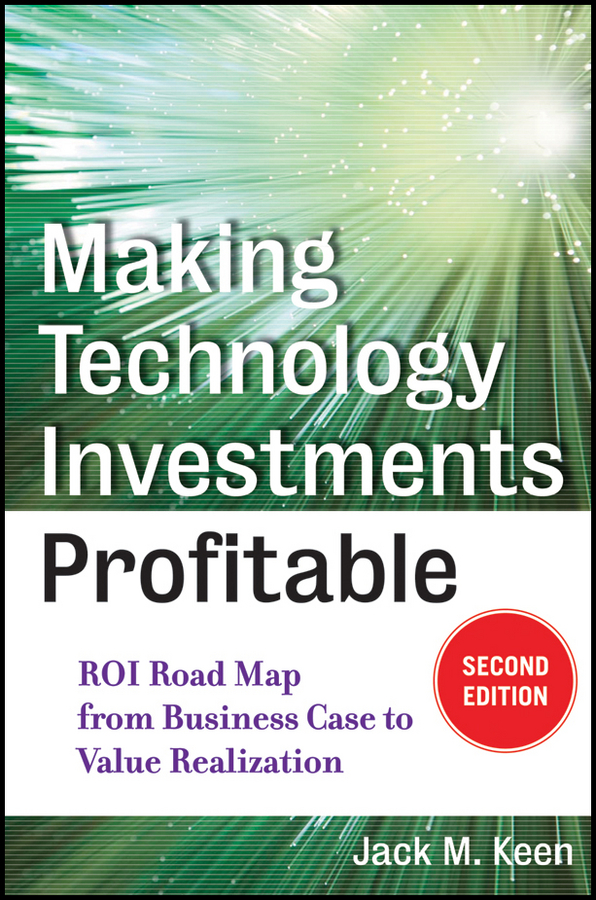 Jack Keen M. Making Technology Investments Profitable. ROI Road Map from Business Case to Value Realization eric lowitt the future of value how sustainability creates value through competitive differentiation