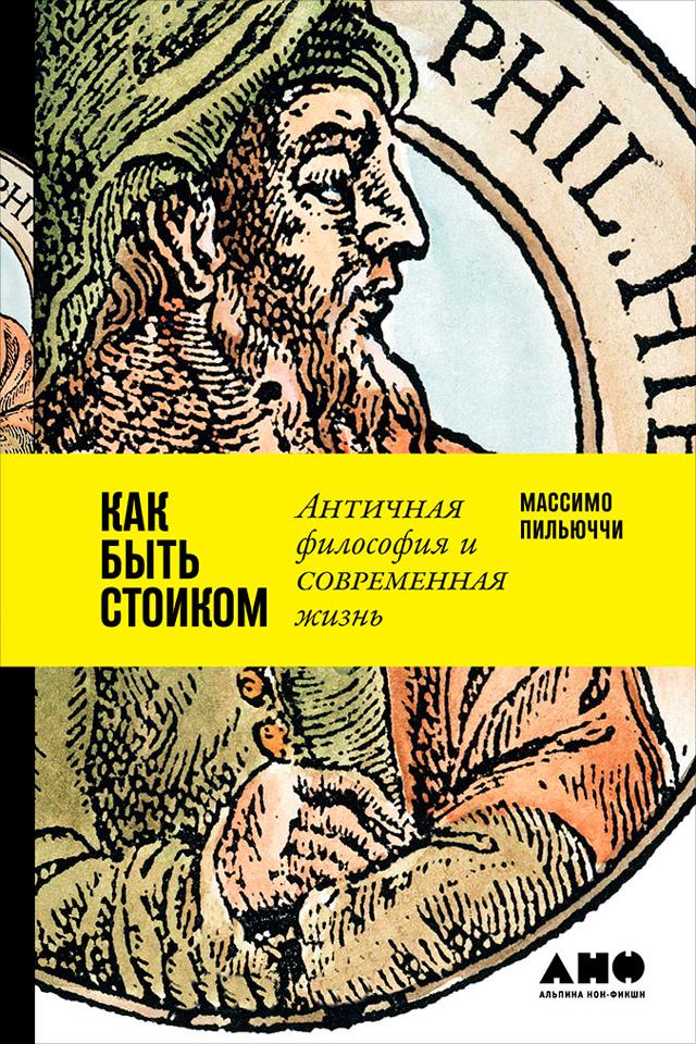 Массимо Пильюччи Как быть стоиком: Античная философия и современная жизнь пильюччи м как быть стоиком античная философия и современная жизнь