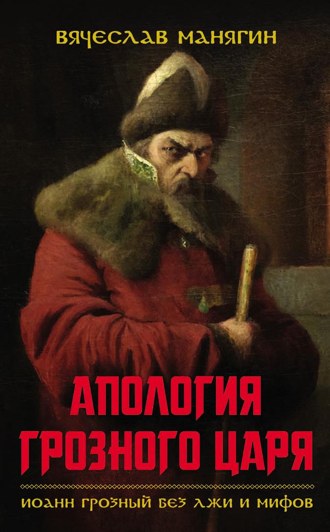 Апология Грозного царя. Иоанн Грозный без лжи и мифов