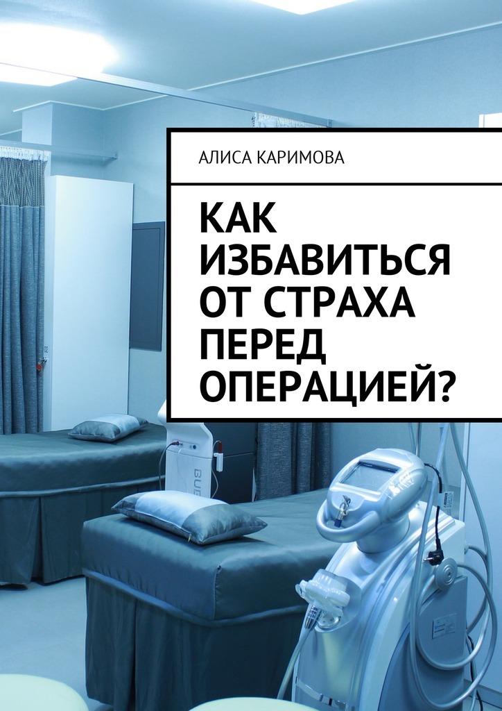 Алиса Каримова Как избавиться от страха перед операцией? алиса каримова нарушение ритма сердца причины возникновения