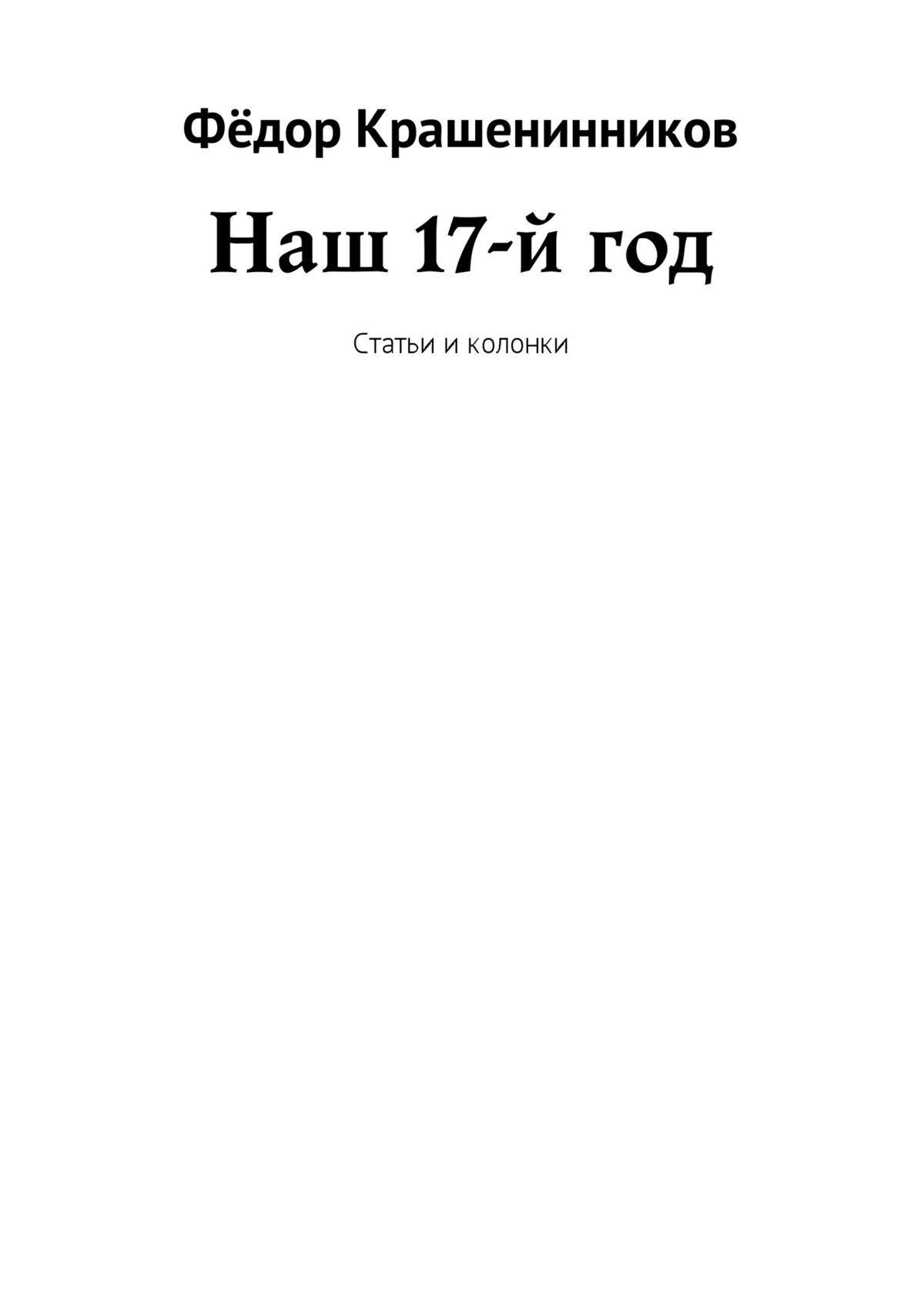 Фёдор Крашенинников Наш 17-й год. Статьи и колонки крашенинников фёдор наш 17 й год статьи и колонки