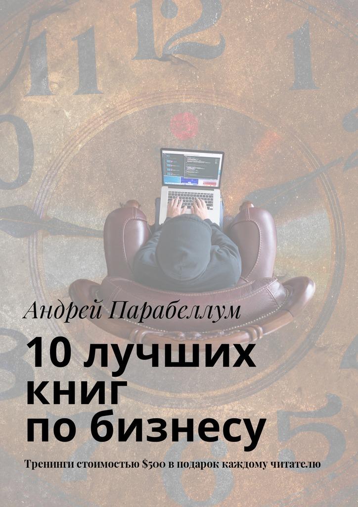 Андрей Парабеллум 10лучших книг побизнесу. Тренинги стоимостью$500вподарок каждому читателю