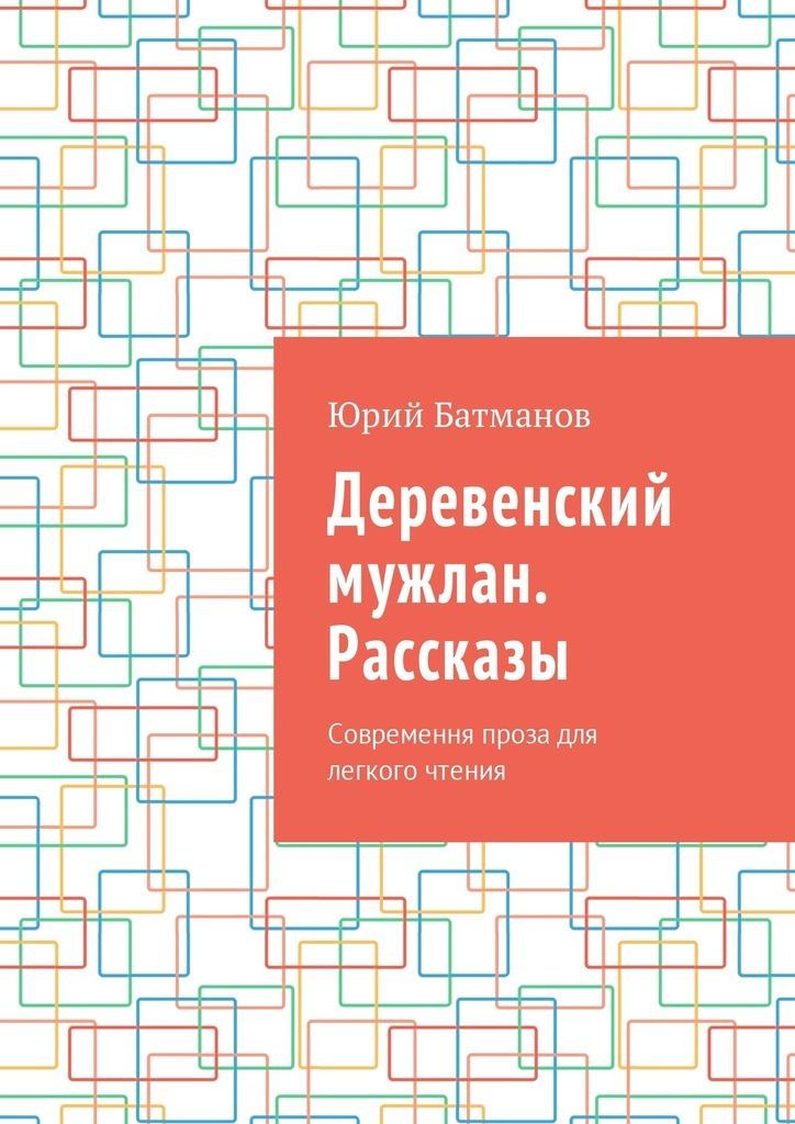 Юрий Батманов Деревенский мужлан. Рассказы. Современная проза для легкого чтения