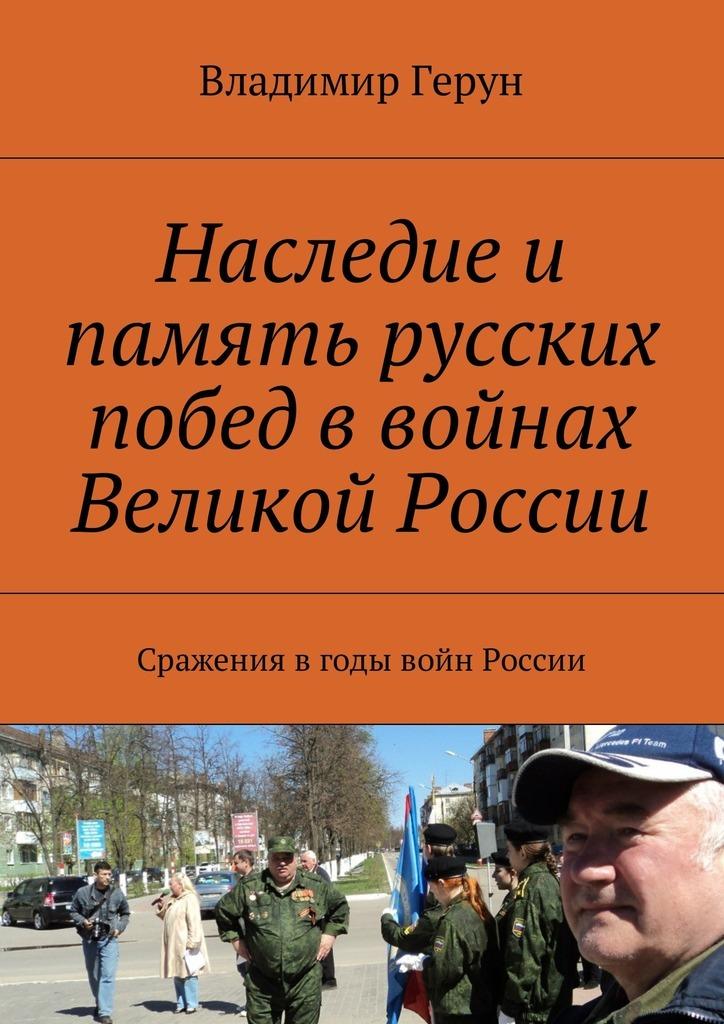 Владимир Герун Наследие и память русских побед в войнах Великой России. Сражения вгоды войн России