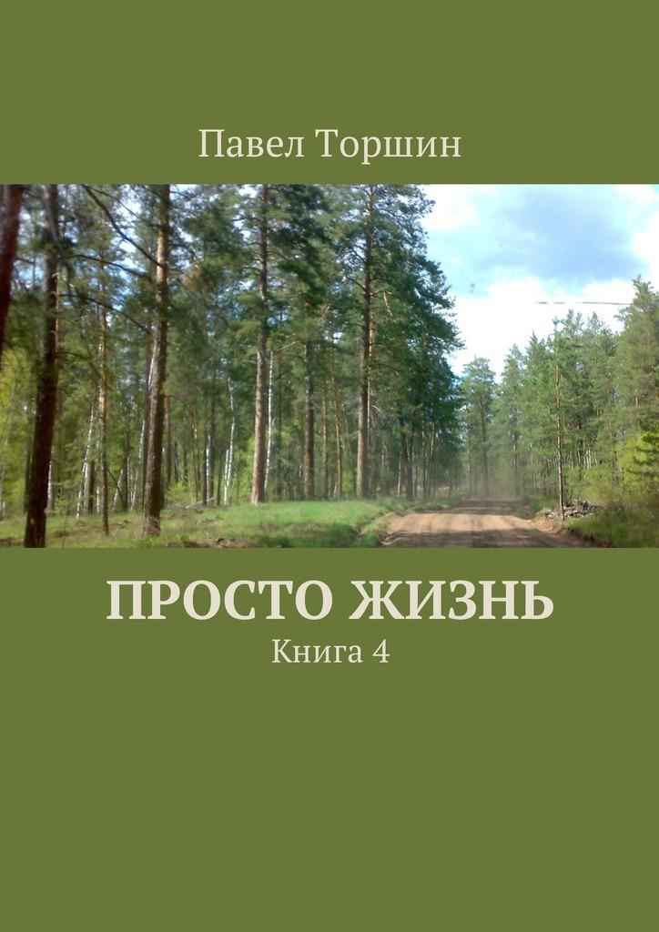Павел Торшин Просто жизнь. Книга4 не каждому дано любить книга 3 стихи