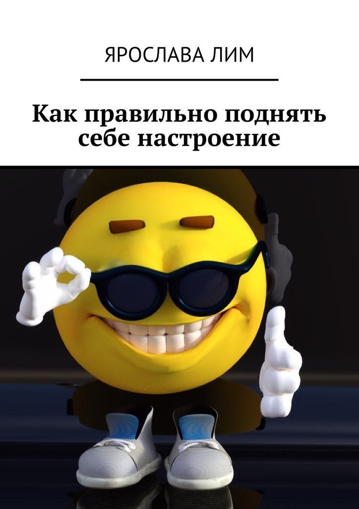 Ярослава Лим Как правильно поднять себе настроение ярослава лим открываем своё дело 10 секретов успешного старта