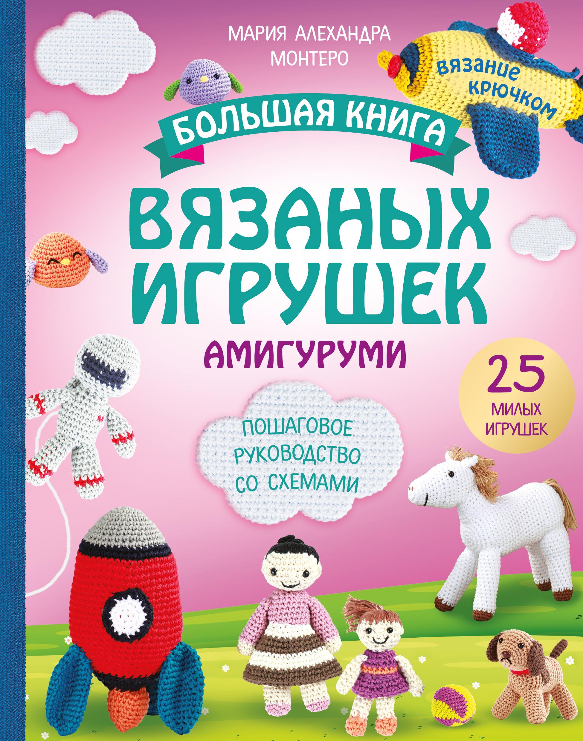 Мария Алехандра Монтеро Большая книга вязаных игрушек амигуруми. Пошаговое руководство со схемами соколова о амигуруми мир вязаных игрушек