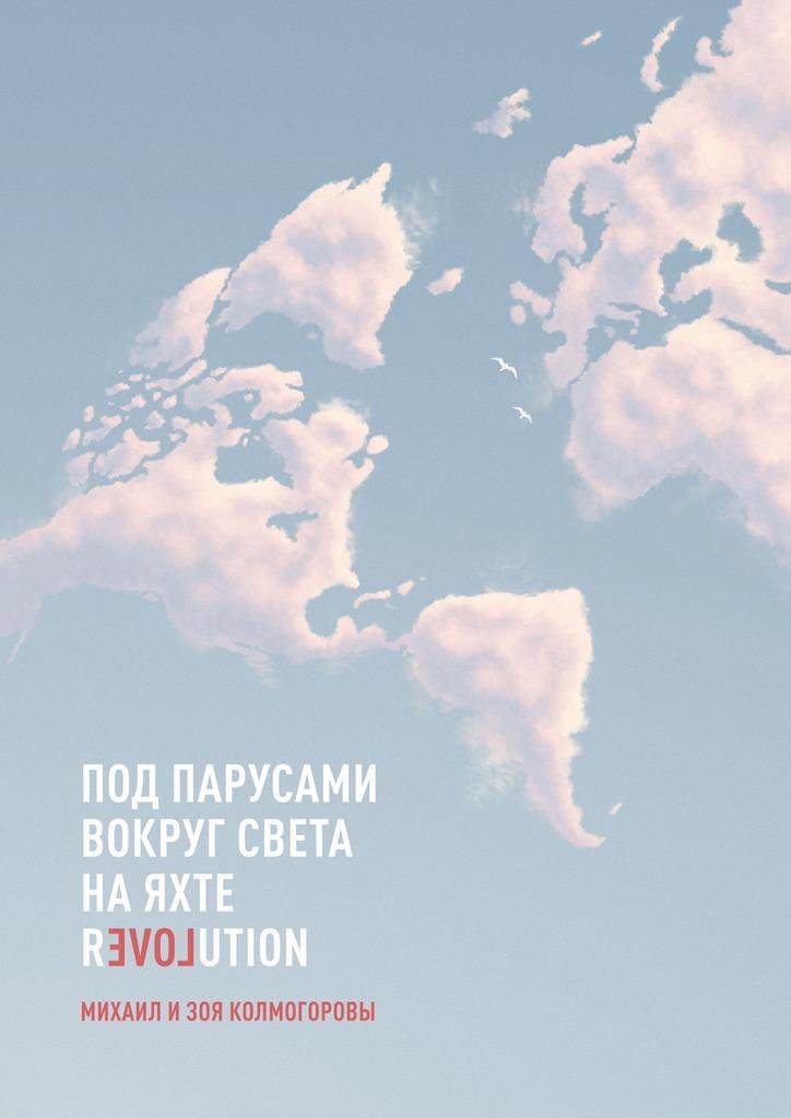 Михаил и Зоя Колмогоровы Под парусами вокруг света наяхте Revolution