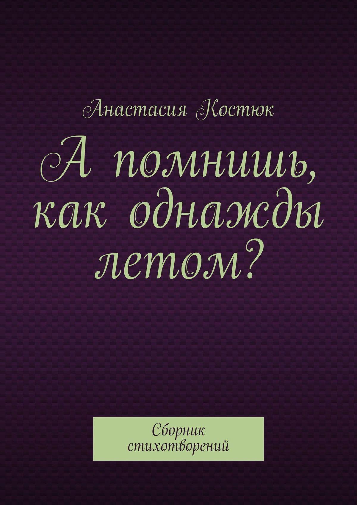 цена Анастасия Костюк А помнишь, как однажды летом? Сборник стихотворений