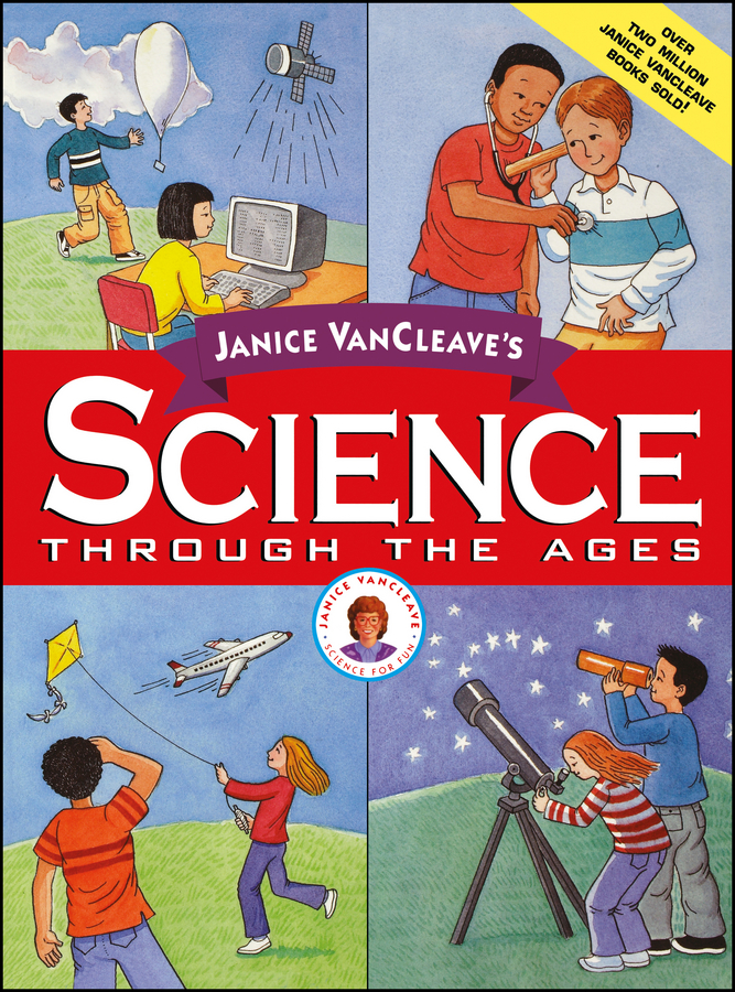 Janice VanCleave Janice VanCleave's Science Through the Ages