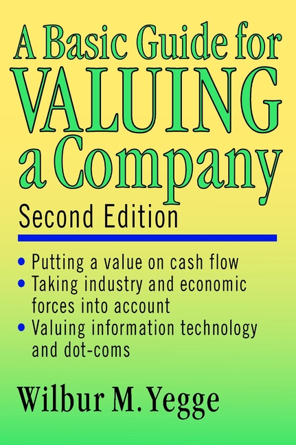 Wilbur Yegge M. A Basic Guide for Valuing a Company neil beaton j valuing early stage and venture backed companies