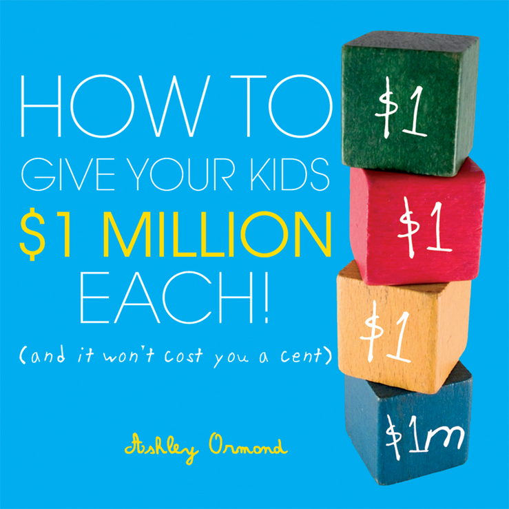 Ashley Ormond How to Give Your Kids $1Million Each!. (And It Won't Cost You a Cent) ashley ormond how to give your kids $1 million each and it won t cost you a cent