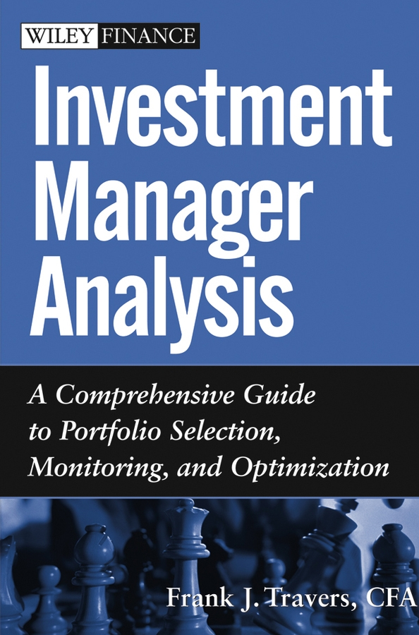 Frank Travers J. Investment Manager Analysis. A Comprehensive Guide to Portfolio Selection, Monitoring and Optimization карсон м the manager как думают футбольные лидеры