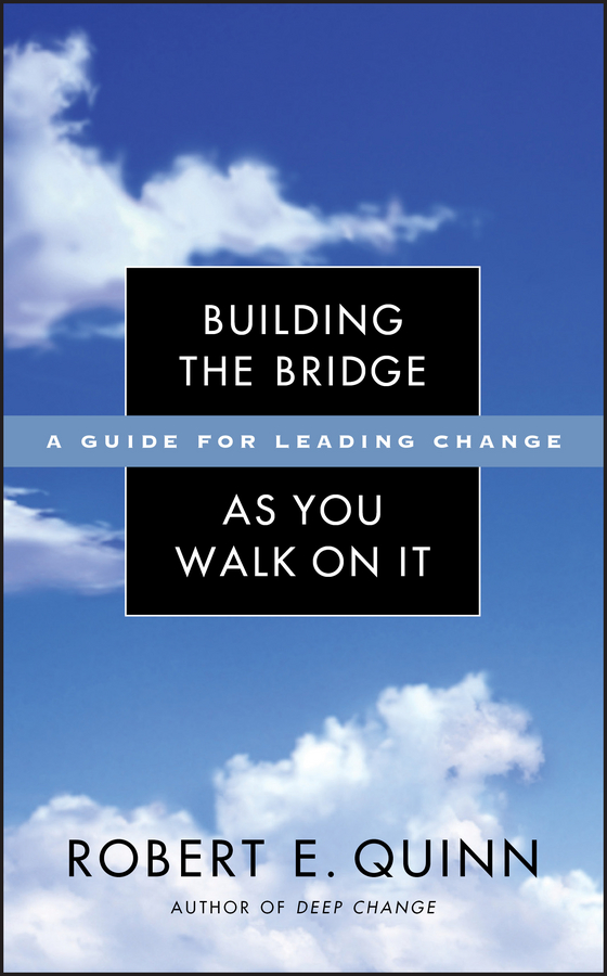 Robert Quinn E. Building the Bridge As You Walk On It. A Guide for Leading Change robert knapp d the supernova advisor crossing the invisible bridge to exceptional client service and consistent growth