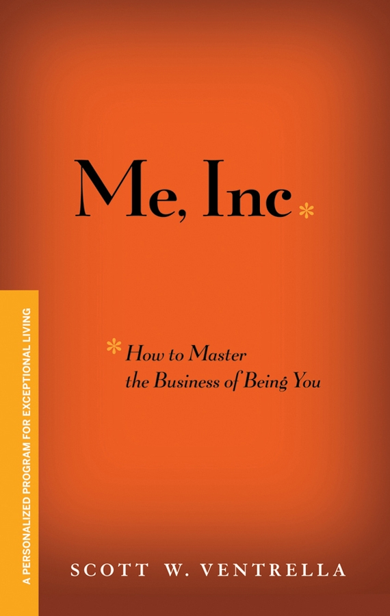 Scott Ventrella W. Me, Inc. How to Master the Business of Being You. A Personalized Program for Exceptional Living me inc how to master the business of being you