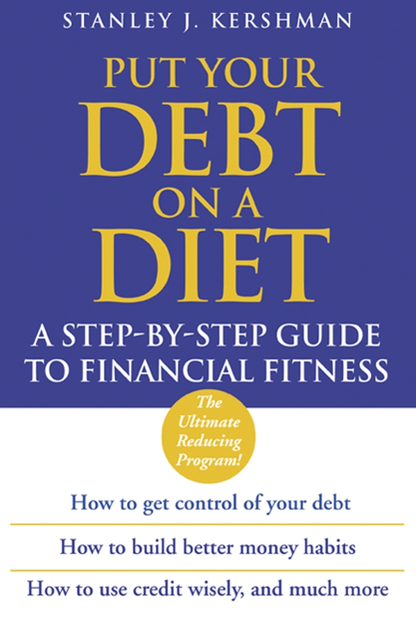 Stanley Kershman J. Put Your Debt on a Diet. A Step-by-Step Guide to Financial Fitness kershman stanley j put your debt on a diet a step by step guide to financial fitness